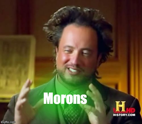 Ancient Aliens Meme | Morons | image tagged in memes,ancient aliens | made w/ Imgflip meme maker