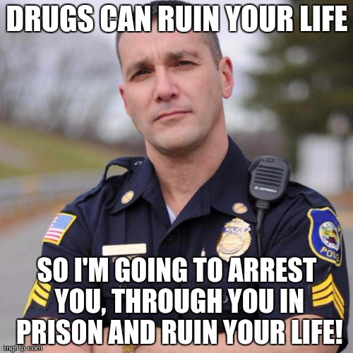 DRUGS CAN RUIN YOUR LIFE SO I'M GOING TO ARREST YOU, THROUGH YOU IN PRISON AND RUIN YOUR LIFE! | image tagged in scumbag american police officer | made w/ Imgflip meme maker