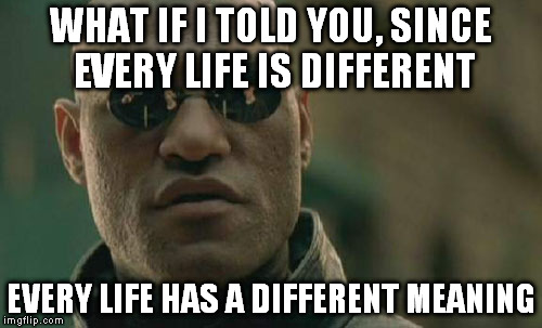 Matrix Morpheus Meme | WHAT IF I TOLD YOU, SINCE EVERY LIFE IS DIFFERENT EVERY LIFE HAS A DIFFERENT MEANING | image tagged in memes,matrix morpheus | made w/ Imgflip meme maker