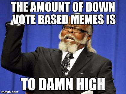 Too Damn High Meme | THE AMOUNT OF DOWN VOTE BASED MEMES IS TO DAMN HIGH | image tagged in memes,too damn high | made w/ Imgflip meme maker
