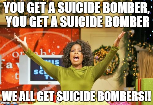 Terrorist are coming out of the woodwork and are like...... | YOU GET A SUICIDE BOMBER, YOU GET A SUICIDE BOMBER WE ALL GET SUICIDE BOMBERS!! | image tagged in memes,you get an x and you get an x | made w/ Imgflip meme maker