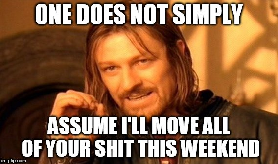 One Does Not Simply | ONE DOES NOT SIMPLY ASSUME I'LL MOVE ALL OF YOUR SHIT THIS WEEKEND | image tagged in memes,one does not simply,your friend needs help moving,moving,weekend,fuck yo couch | made w/ Imgflip meme maker