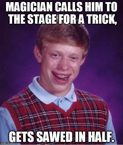 Brian wins free tickets to a magic show. | MAGICIAN CALLS HIM TO THE STAGE FOR A TRICK, GETS SAWED IN HALF. | image tagged in memes,bad luck brian | made w/ Imgflip meme maker