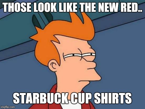 Futurama Fry Meme | THOSE LOOK LIKE THE NEW RED.. STARBUCK CUP SHIRTS | image tagged in memes,futurama fry | made w/ Imgflip meme maker