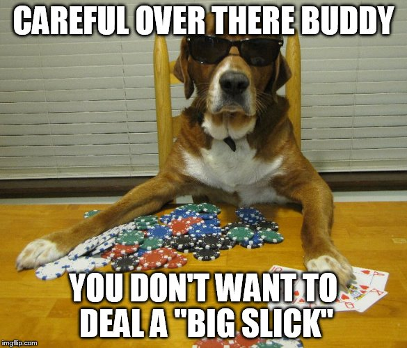 "CAREFUL OVER THERE BUDDY YOU DON'T WANT TO DEAL A ""BIG SLICK"" 