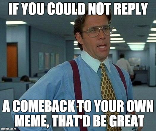 That Would Be Great Meme | IF YOU COULD NOT REPLY A COMEBACK TO YOUR OWN MEME, THAT'D BE GREAT | image tagged in memes,that would be great | made w/ Imgflip meme maker