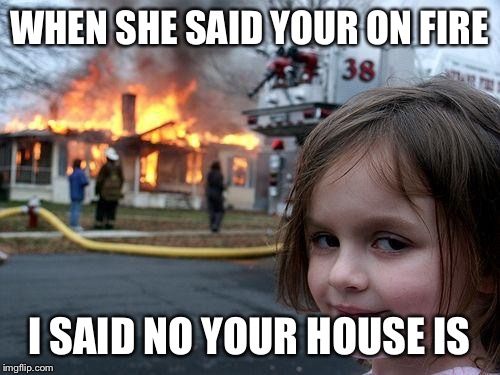 Disaster Girl Meme | WHEN SHE SAID YOUR ON FIRE I SAID NO YOUR HOUSE IS | image tagged in memes,disaster girl | made w/ Imgflip meme maker
