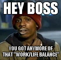 "Y'all Got Any More Of That Meme | HEY BOSS YOU GOT ANYMORE OF THAT ""WORK/LIFE BALANCE"" 
