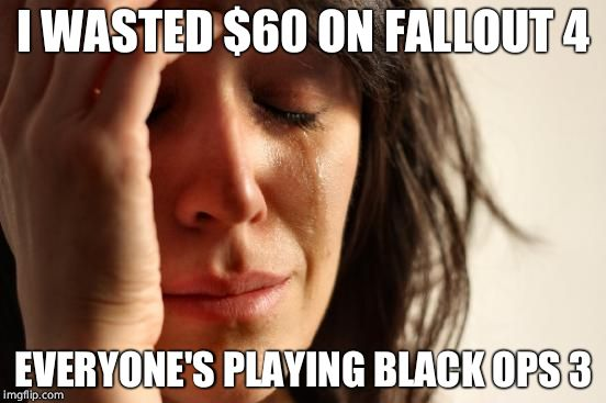 First World Problems Meme | I WASTED $60 ON FALLOUT 4 EVERYONE'S PLAYING BLACK OPS 3 | image tagged in memes,first world problems | made w/ Imgflip meme maker