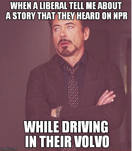 It happens all the time | WHEN A LIBERAL TELL ME ABOUT A STORY THAT THEY HEARD ON NPR WHILE DRIVING IN THEIR VOLVO | image tagged in memes,face you make robert downey jr,liberals,npr,volvo | made w/ Imgflip meme maker