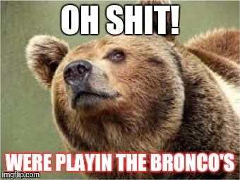 Smug Bear | OH SHIT! WERE PLAYIN THE BRONCO'S | image tagged in memes,smug bear | made w/ Imgflip meme maker