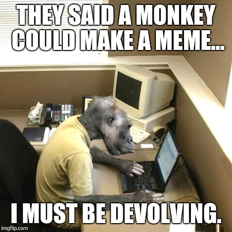 Devolution | THEY SAID A MONKEY COULD MAKE A MEME... I MUST BE DEVOLVING. | image tagged in memes,monkey business | made w/ Imgflip meme maker