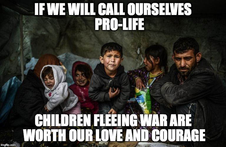 Syrian refugees  | IF WE WILL CALL OURSELVES     PRO-LIFE CHILDREN FLEEING WAR ARE WORTH OUR LOVE AND COURAGE | image tagged in syrian refugees  | made w/ Imgflip meme maker