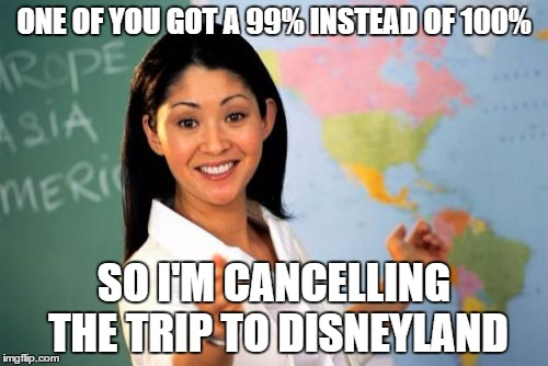 Unhelpful High School Teacher Meme | ONE OF YOU GOT A 99% INSTEAD OF 100% SO I'M CANCELLING THE TRIP TO DISNEYLAND | image tagged in memes,unhelpful high school teacher | made w/ Imgflip meme maker