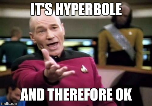 Picard Wtf Meme | IT'S HYPERBOLE AND THEREFORE OK | image tagged in memes,picard wtf | made w/ Imgflip meme maker