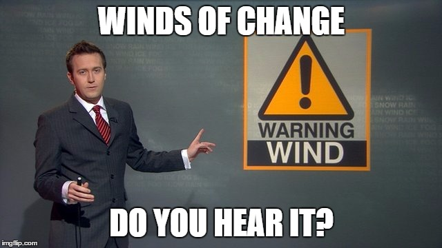 Wind | WINDS OF CHANGE DO YOU HEAR IT? | image tagged in wind | made w/ Imgflip meme maker
