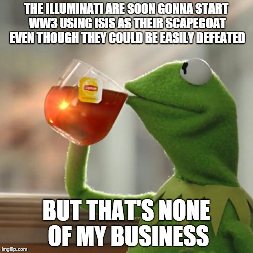 But Thats None Of My Business Meme | THE ILLUMINATI ARE SOON GONNA START WW3 USING ISIS AS THEIR SCAPEGOAT EVEN THOUGH THEY COULD BE EASILY DEFEATED BUT THAT'S NONE OF MY BUSINE | image tagged in memes,but thats none of my business,kermit the frog | made w/ Imgflip meme maker