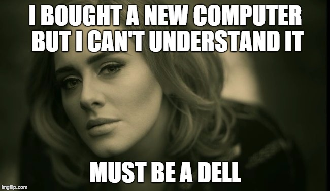 I BOUGHT A NEW COMPUTER BUT I CAN'T UNDERSTAND IT MUST BE A DELL | image tagged in hello | made w/ Imgflip meme maker