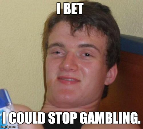 I bet I could  | I BET I COULD STOP GAMBLING. | image tagged in memes,10 guy,funny | made w/ Imgflip meme maker
