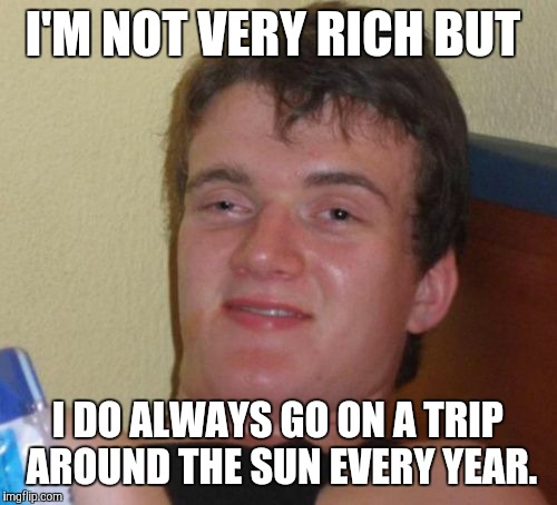 I'm not very rich. | I'M NOT VERY RICH BUT I DO ALWAYS GO ON A TRIP AROUND THE SUN EVERY YEAR. | image tagged in memes,10 guy,funny | made w/ Imgflip meme maker