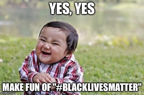 "Evil Toddler Meme | YES, YES MAKE FUN OF ""#BLACKLIVESMATTER"" 