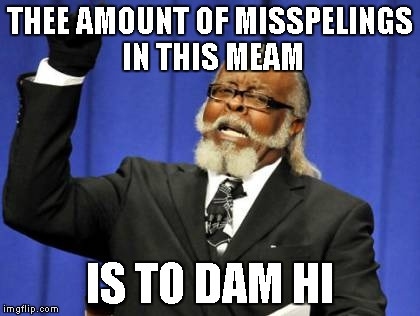 Too Damn High Meme | THEE AMOUNT OF MISSPELINGS IN THIS MEAM IS TO DAM HI | image tagged in memes,too damn high | made w/ Imgflip meme maker
