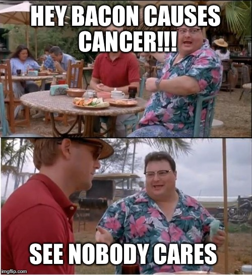 The dude in the red would be the health department  | HEY BACON CAUSES CANCER!!! SEE NOBODY CARES | image tagged in memes,see nobody cares,bacon | made w/ Imgflip meme maker