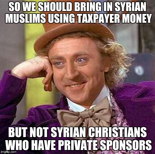 Your duplicity is showing | SO WE SHOULD BRING IN SYRIAN MUSLIMS USING TAXPAYER MONEY BUT NOT SYRIAN CHRISTIANS WHO HAVE PRIVATE SPONSORS | image tagged in memes,creepy condescending wonka | made w/ Imgflip meme maker