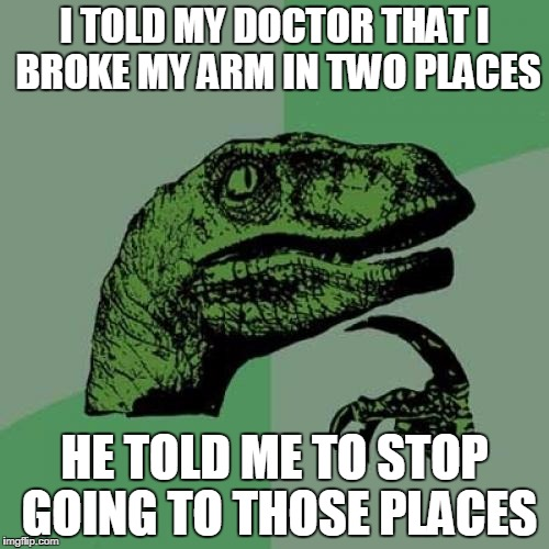 Philosoraptor Meme | I TOLD MY DOCTOR THAT I BROKE MY ARM IN TWO PLACES HE TOLD ME TO STOP GOING TO THOSE PLACES | image tagged in memes,philosoraptor | made w/ Imgflip meme maker