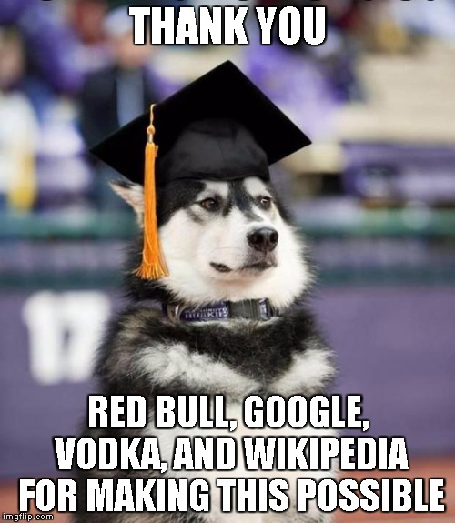 Graduate Dog | THANK YOU RED BULL, GOOGLE, VODKA, AND WIKIPEDIA FOR MAKING THIS POSSIBLE | image tagged in graduate dog | made w/ Imgflip meme maker