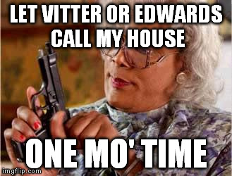 Madea with Gun | LET VITTER OR EDWARDS CALL MY HOUSE ONE MO' TIME | image tagged in madea with gun | made w/ Imgflip meme maker