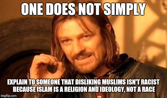 One Does Not Simply Meme | ONE DOES NOT SIMPLY EXPLAIN TO SOMEONE THAT DISLIKING MUSLIMS ISN'T RACIST BECAUSE ISLAM IS A RELIGION AND IDEOLOGY, NOT A RACE | image tagged in memes,one does not simply | made w/ Imgflip meme maker