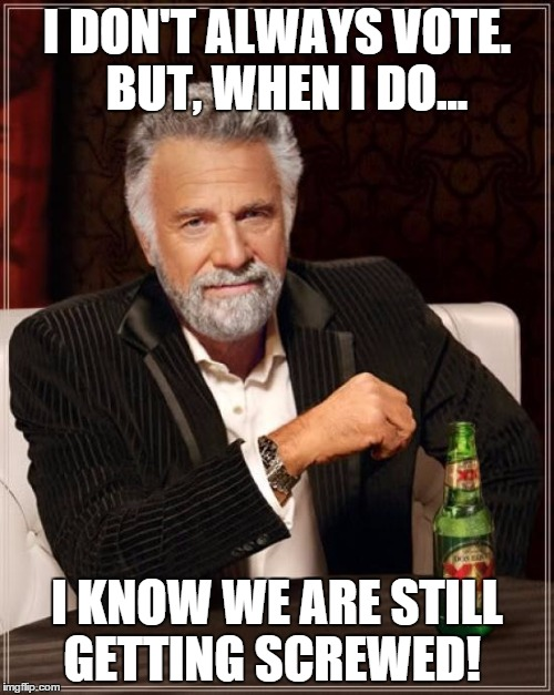 When I vote | I DON'T ALWAYS VOTE.  BUT, WHEN I DO... I KNOW WE ARE STILL GETTING SCREWED! | image tagged in memes,the most interesting man in the world,vote,screwed,screwed up | made w/ Imgflip meme maker