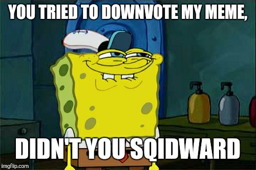 Dont You Squidward Meme | YOU TRIED TO DOWNVOTE MY MEME, DIDN'T YOU SQIDWARD | image tagged in memes,dont you squidward | made w/ Imgflip meme maker