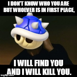 Not The Blue Shell... | I DON'T KNOW WHO YOU ARE BUT WHOEVER IS IN FIRST PLACE, I WILL FIND YOU AND I WILL KILL YOU. | image tagged in memes,liam neeson taken,mario kart,nintendo,blue shell,video games | made w/ Imgflip meme maker