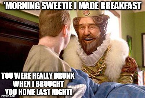 Overly attached Burger King.  | 'MORNING SWEETIE I MADE BREAKFAST YOU WERE REALLY DRUNK WHEN I BROUGHT YOU HOME LAST NIGHT! | image tagged in overly attached burger king,funny,memes,burger king,drunk | made w/ Imgflip meme maker