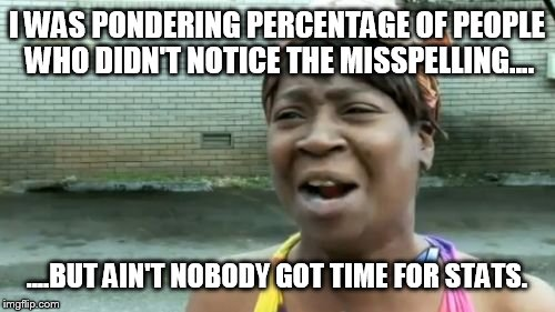 Aint Nobody Got Time For That Meme | I WAS PONDERING PERCENTAGE OF PEOPLE WHO DIDN'T NOTICE THE MISSPELLING.... ....BUT AIN'T NOBODY GOT TIME FOR STATS. | image tagged in memes,aint nobody got time for that | made w/ Imgflip meme maker
