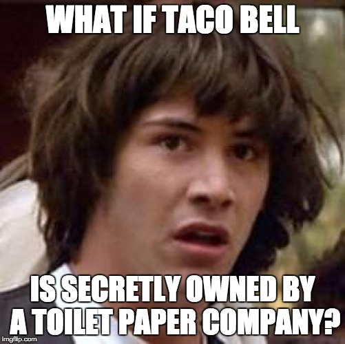 Conspiracy Keanu Meme | WHAT IF TACO BELL IS SECRETLY OWNED BY A TOILET PAPER COMPANY? | image tagged in memes,conspiracy keanu | made w/ Imgflip meme maker