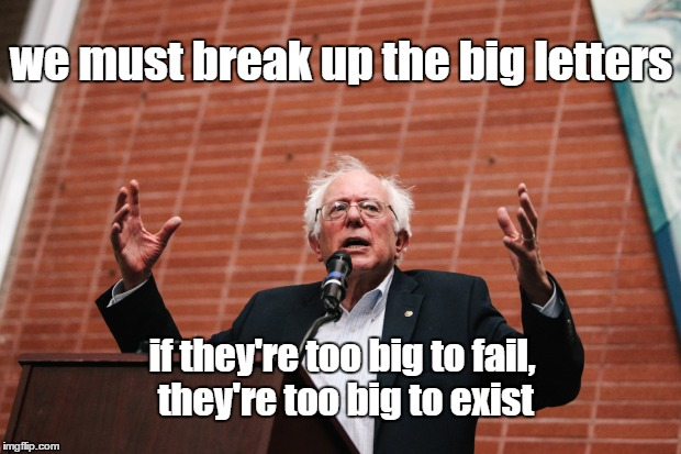 Feel The Bern | we must break up the big letters if they're too big to fail, they're too big to exist | image tagged in feel the bern | made w/ Imgflip meme maker