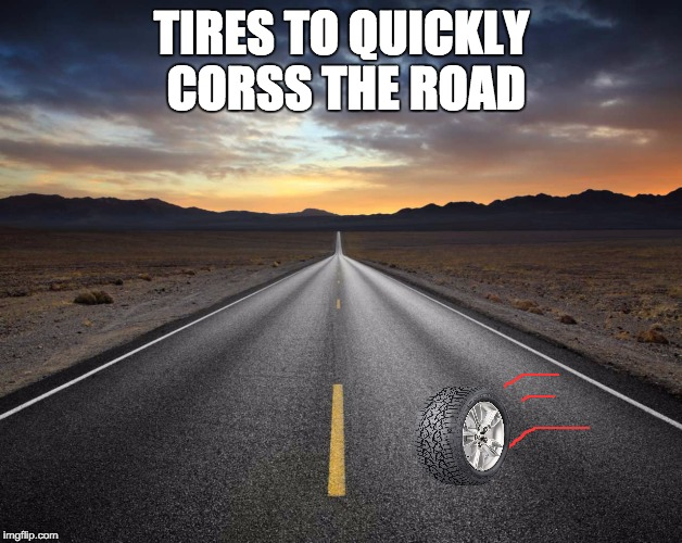 TIRES TO QUICKLY CORSS THE ROAD | made w/ Imgflip meme maker