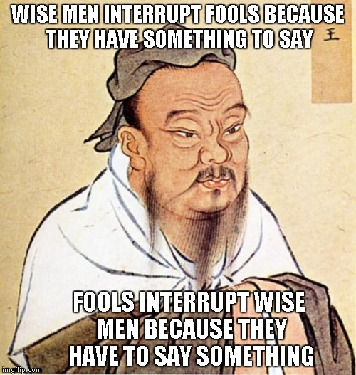 WISE MEN INTERRUPT FOOLS BECAUSE THEY HAVE SOMETHING TO SAY FOOLS INTERRUPT WISE MEN BECAUSE THEY HAVE TO SAY SOMETHING | made w/ Imgflip meme maker