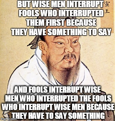 BUT WISE MEN INTERRUPT FOOLS WHO INTERRUPTED THEM FIRST BECAUSE THEY HAVE SOMETHING TO SAY AND FOOLS INTERRUPT WISE MEN WHO INTERRUPTED THE  | made w/ Imgflip meme maker