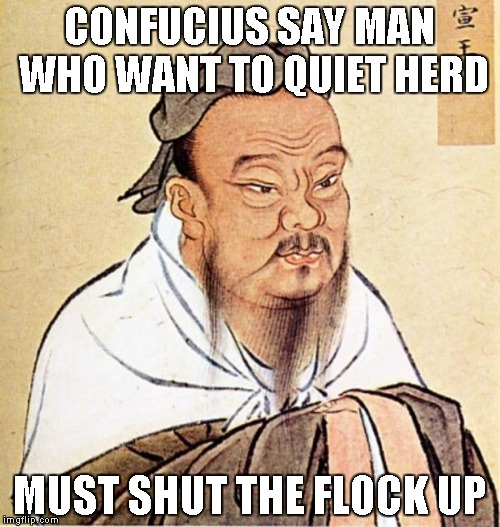 CONFUCIUS SAY MAN WHO WANT TO QUIET HERD MUST SHUT THE FLOCK UP | made w/ Imgflip meme maker