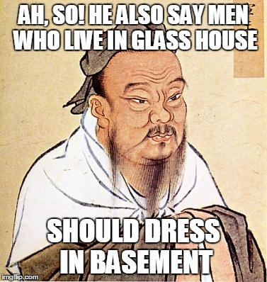 AH, SO! HE ALSO SAY MEN WHO LIVE IN GLASS HOUSE SHOULD DRESS IN BASEMENT | made w/ Imgflip meme maker