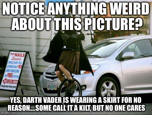 Invalid Argument Vader | NOTICE ANYTHING WEIRD ABOUT THIS PICTURE? YES, DARTH VADER IS WEARING A SKIRT FOR NO REASON....SOME CALL IT A KILT, BUT NO ONE CARES | image tagged in memes,invalid argument vader | made w/ Imgflip meme maker