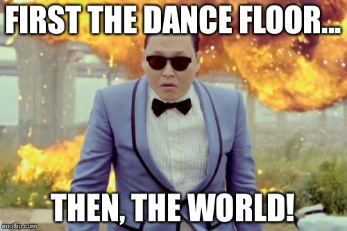 Gangnam Style PSY | FIRST THE DANCE FLOOR... THEN, THE WORLD! | image tagged in memes,gangnam style psy | made w/ Imgflip meme maker