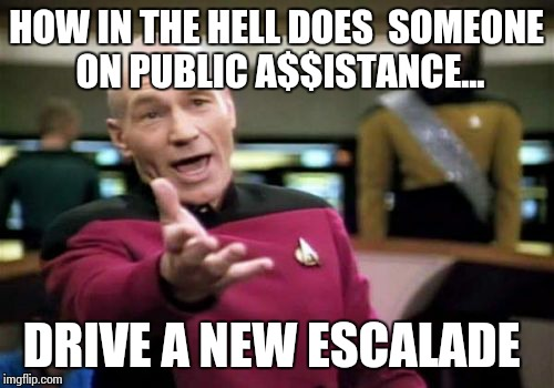Picard Wtf Meme | HOW IN THE HELL DOES  SOMEONE ON PUBLIC A$$ISTANCE... DRIVE A NEW ESCALADE | image tagged in memes,picard wtf | made w/ Imgflip meme maker