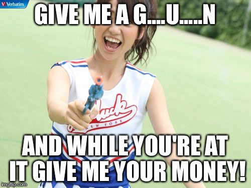 Yuko With Gun | GIVE ME A G....U.....N AND WHILE YOU'RE AT IT GIVE ME YOUR MONEY! | image tagged in memes,yuko with gun | made w/ Imgflip meme maker