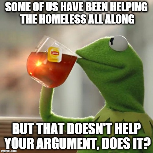 SOME OF US HAVE BEEN HELPING THE HOMELESS ALL ALONG BUT THAT DOESN'T HELP YOUR ARGUMENT, DOES IT? | image tagged in memes,but thats none of my business,kermit the frog | made w/ Imgflip meme maker