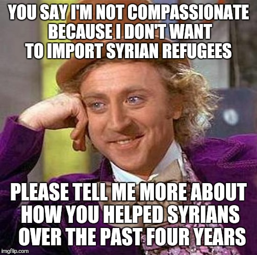 Creepy Condescending Wonka Meme | YOU SAY I'M NOT COMPASSIONATE BECAUSE I DON'T WANT TO IMPORT SYRIAN REFUGEES PLEASE TELL ME MORE ABOUT HOW YOU HELPED SYRIANS  OVER THE PAST | image tagged in memes,creepy condescending wonka | made w/ Imgflip meme maker